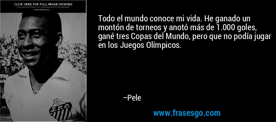 Todo el mundo conoce mi vida. He ganado un montón de torneos y anotó más de 1.000 goles, gané tres Copas del Mundo, pero que no podía jugar en los Juegos Olímpicos. – Pele