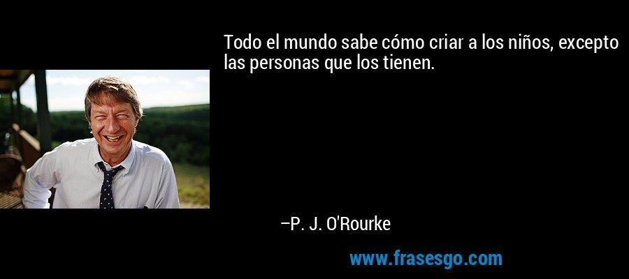 Todo el mundo sabe cómo criar a los niños, excepto las personas que los tienen. – P. J. O'Rourke