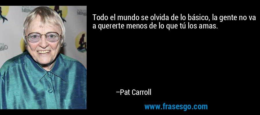 Todo el mundo se olvida de lo básico, la gente no va a quererte menos de lo que tú los amas. – Pat Carroll
