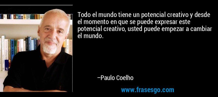 Todo el mundo tiene un potencial creativo y desde el momento en que se puede expresar este potencial creativo, usted puede empezar a cambiar el mundo. – Paulo Coelho