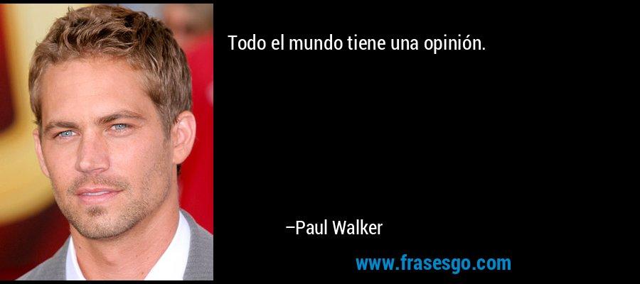 Todo el mundo tiene una opinión. – Paul Walker