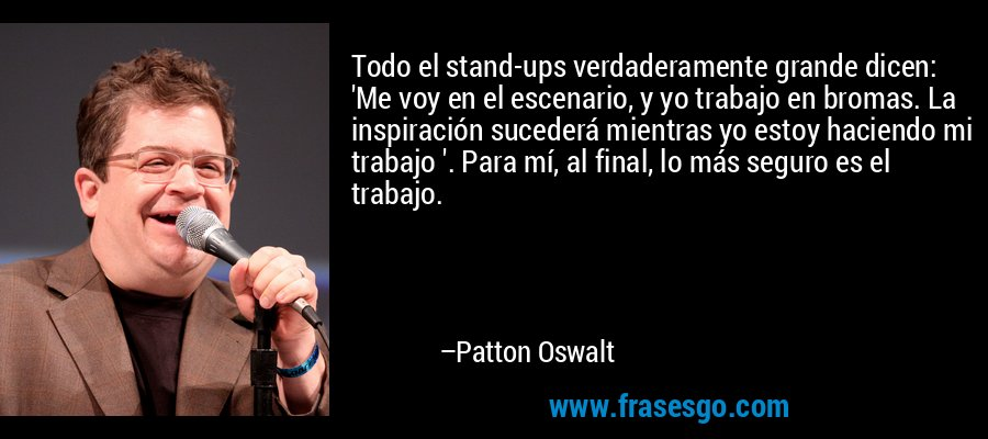 Todo el stand-ups verdaderamente grande dicen: 'Me voy en el escenario, y yo trabajo en bromas. La inspiración sucederá mientras yo estoy haciendo mi trabajo '. Para mí, al final, lo más seguro es el trabajo. – Patton Oswalt