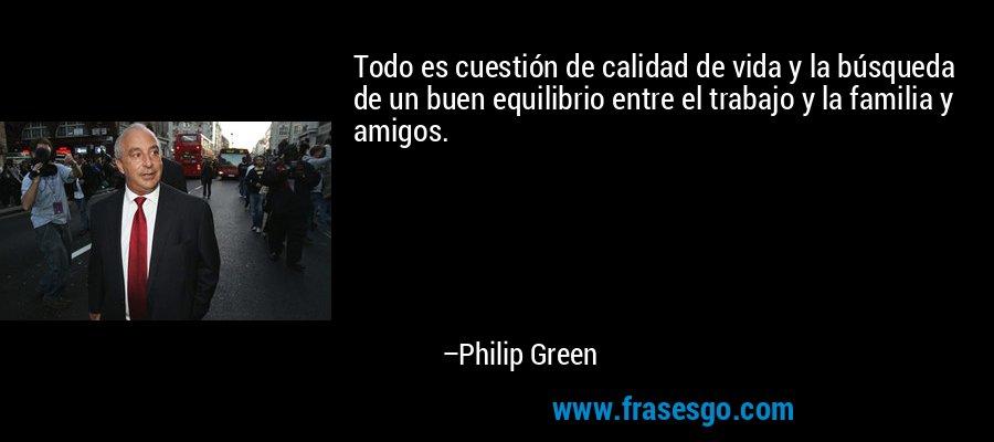 Todo es cuestión de calidad de vida y la búsqueda de un buen equilibrio entre el trabajo y la familia y amigos. – Philip Green