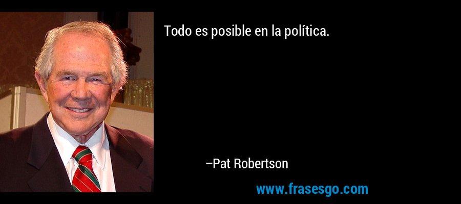 Todo es posible en la política. – Pat Robertson