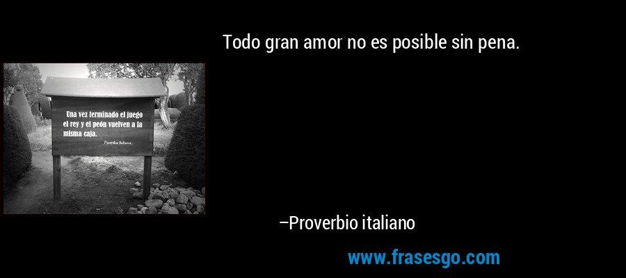 Todo gran amor no es posible sin pena. – Proverbio italiano