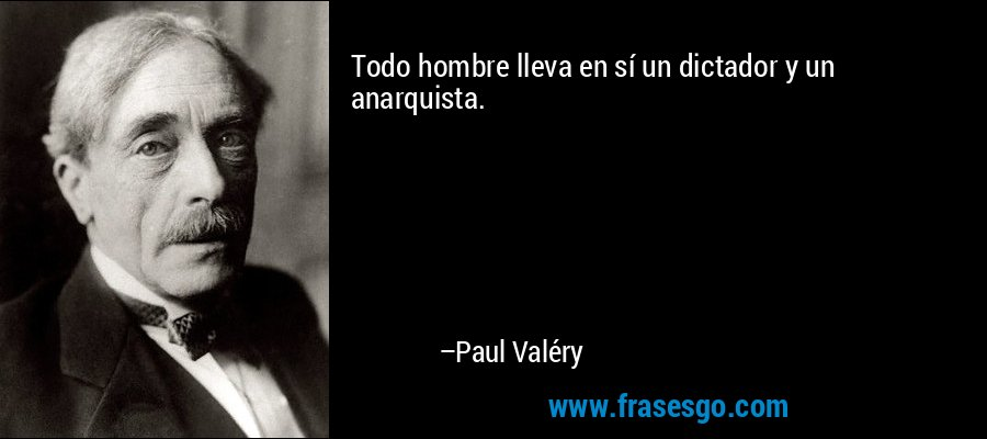 Todo hombre lleva en sí un dictador y un anarquista. – Paul Valéry