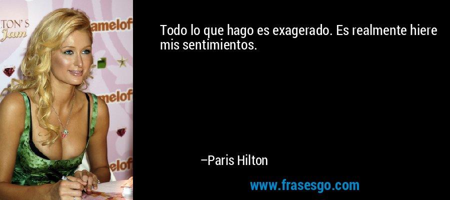 Todo lo que hago es exagerado. Es realmente hiere mis sentimientos. – Paris Hilton
