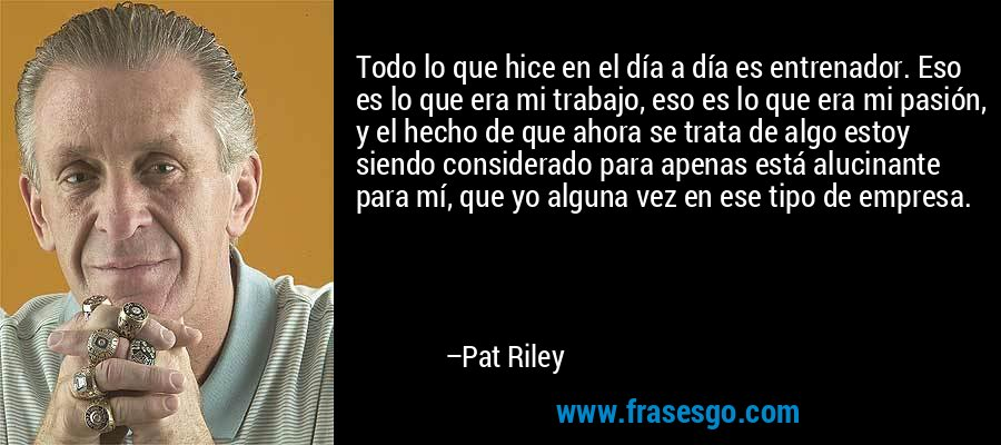 Todo lo que hice en el día a día es entrenador. Eso es lo que era mi trabajo, eso es lo que era mi pasión, y el hecho de que ahora se trata de algo estoy siendo considerado para apenas está alucinante para mí, que yo alguna vez en ese tipo de empresa. – Pat Riley