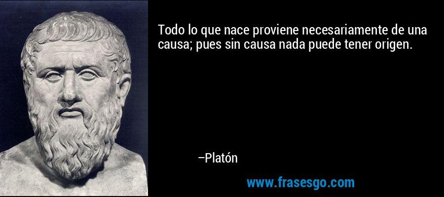 Todo lo que nace proviene necesariamente de una causa; pues sin causa nada puede tener origen. – Platón