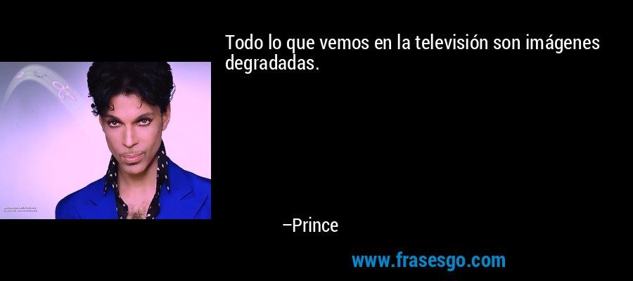 Todo lo que vemos en la televisión son imágenes degradadas. – Prince