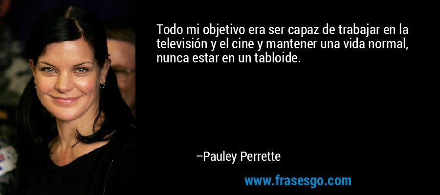 Todo mi objetivo era ser capaz de trabajar en la televisión y el cine y mantener una vida normal, nunca estar en un tabloide. – Pauley Perrette