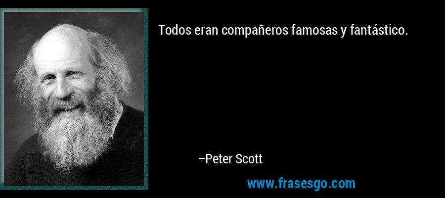 Todos eran compañeros famosas y fantástico. – Peter Scott