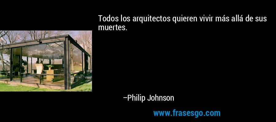 Todos los arquitectos quieren vivir más allá de sus muertes. – Philip Johnson