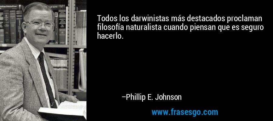 Todos los darwinistas más destacados proclaman filosofía naturalista cuando piensan que es seguro hacerlo. – Phillip E. Johnson