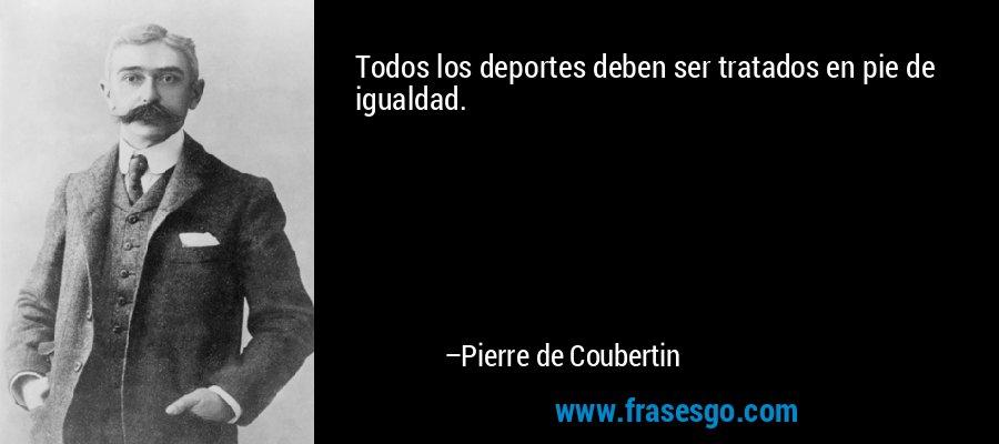 Todos los deportes deben ser tratados en pie de igualdad. – Pierre de Coubertin
