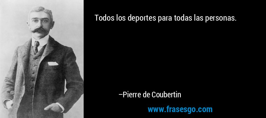 Todos los deportes para todas las personas. – Pierre de Coubertin