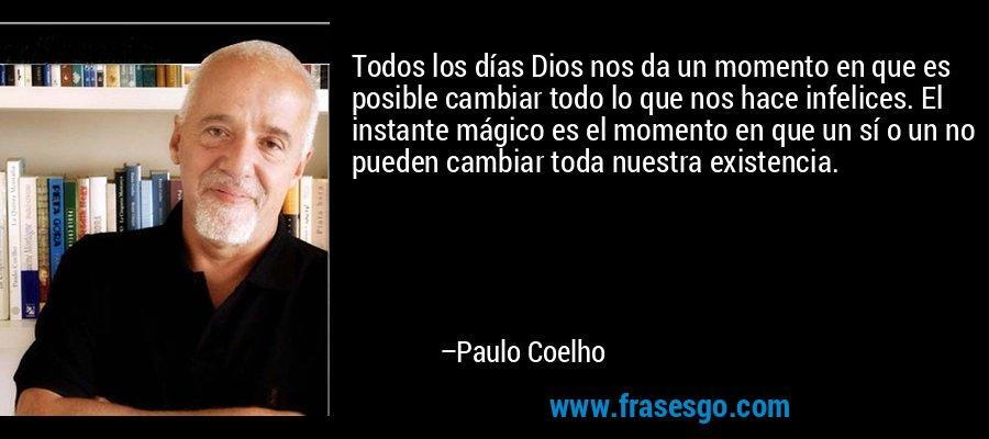 Todos los días Dios nos da un momento en que es posible cambiar todo lo que nos hace infelices. El instante mágico es el momento en que un sí o un no pueden cambiar toda nuestra existencia. – Paulo Coelho