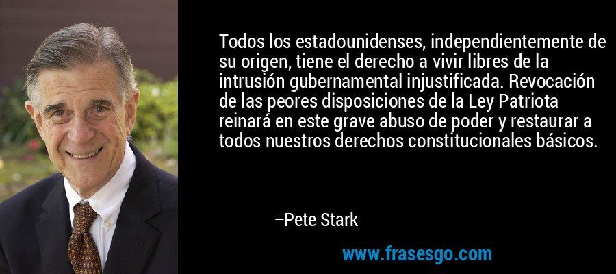 Todos los estadounidenses, independientemente de su origen, tiene el derecho a vivir libres de la intrusión gubernamental injustificada. Revocación de las peores disposiciones de la Ley Patriota reinará en este grave abuso de poder y restaurar a todos nuestros derechos constitucionales básicos. – Pete Stark