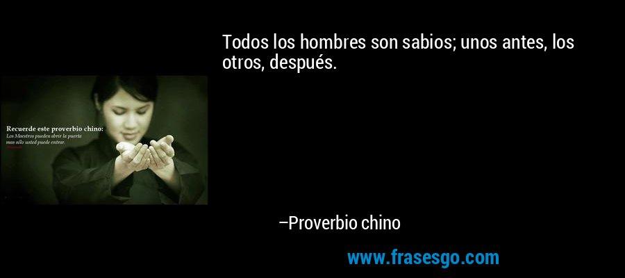 Todos los hombres son sabios; unos antes, los otros, después. – Proverbio chino