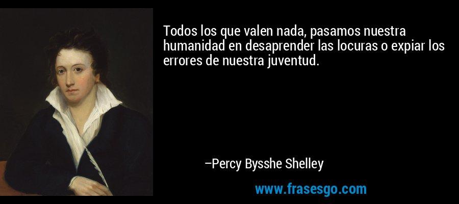 Todos los que valen nada, pasamos nuestra humanidad en desaprender las locuras o expiar los errores de nuestra juventud. – Percy Bysshe Shelley