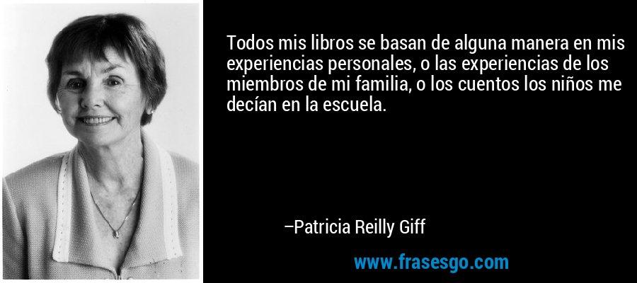 Todos mis libros se basan de alguna manera en mis experiencias personales, o las experiencias de los miembros de mi familia, o los cuentos los niños me decían en la escuela. – Patricia Reilly Giff