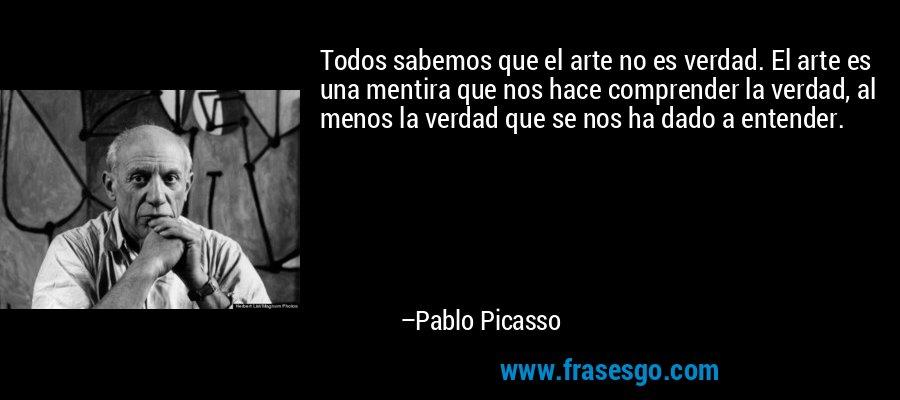 Todos sabemos que el arte no es verdad. El arte es una mentira que nos hace comprender la verdad, al menos la verdad que se nos ha dado a entender. – Pablo Picasso