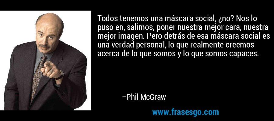 Todos tenemos una máscara social, ¿no? Nos lo puso en, salimos, poner nuestra mejor cara, nuestra mejor imagen. Pero detrás de esa máscara social es una verdad personal, lo que realmente creemos acerca de lo que somos y lo que somos capaces. – Phil McGraw