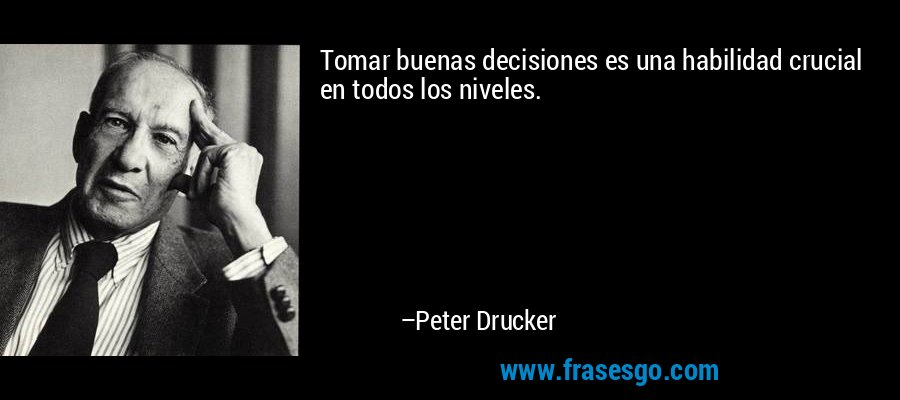 Tomar buenas decisiones es una habilidad crucial en todos los niveles. – Peter Drucker