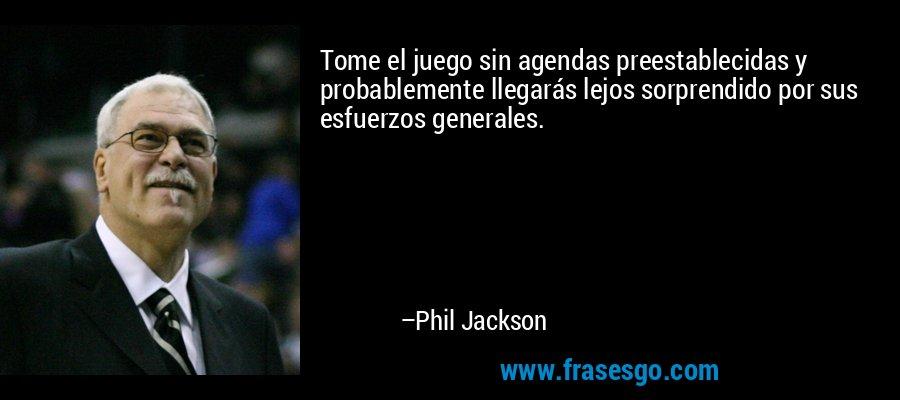 Tome el juego sin agendas preestablecidas y probablemente llegarás lejos sorprendido por sus esfuerzos generales. – Phil Jackson