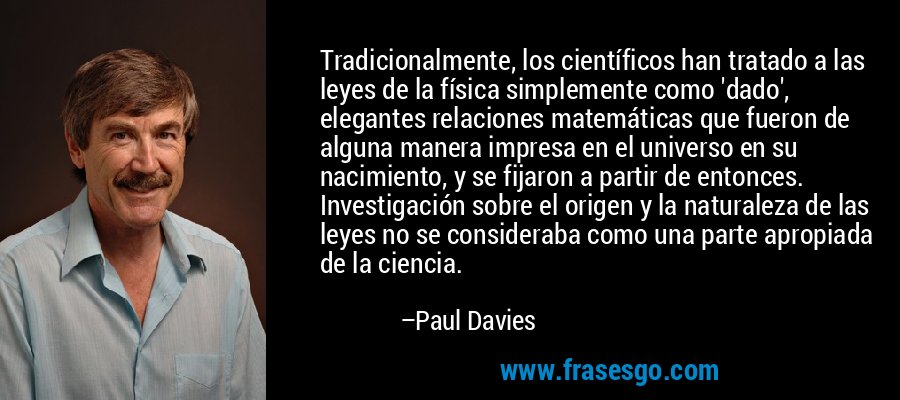 Tradicionalmente, los científicos han tratado a las leyes de la física simplemente como 'dado', elegantes relaciones matemáticas que fueron de alguna manera impresa en el universo en su nacimiento, y se fijaron a partir de entonces. Investigación sobre el origen y la naturaleza de las leyes no se consideraba como una parte apropiada de la ciencia. – Paul Davies