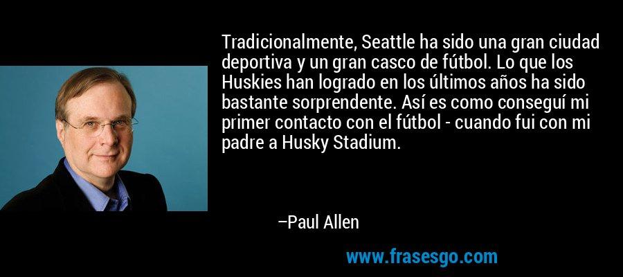Tradicionalmente, Seattle ha sido una gran ciudad deportiva y un gran casco de fútbol. Lo que los Huskies han logrado en los últimos años ha sido bastante sorprendente. Así es como conseguí mi primer contacto con el fútbol - cuando fui con mi padre a Husky Stadium. – Paul Allen