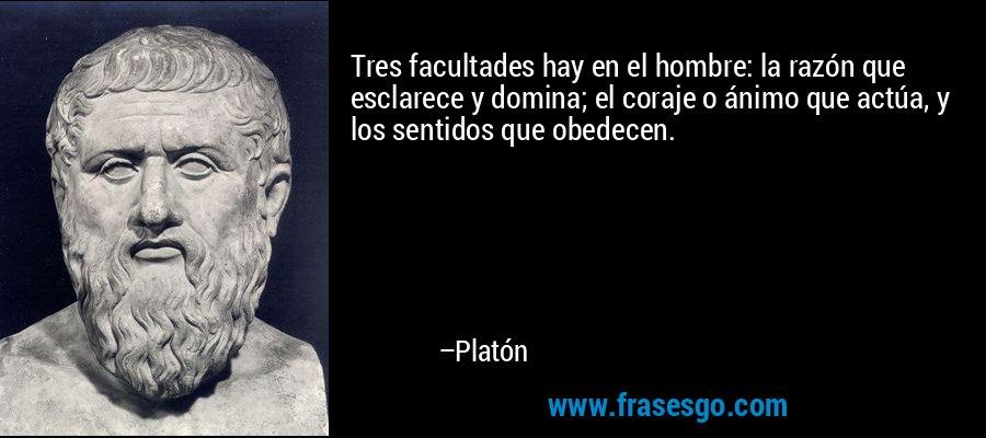 Tres facultades hay en el hombre: la razón que esclarece y domina; el coraje o ánimo que actúa, y los sentidos que obedecen. – Platón