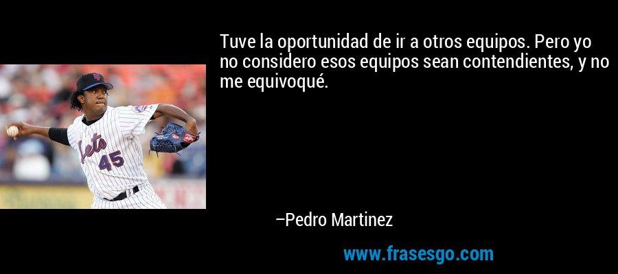 Tuve la oportunidad de ir a otros equipos. Pero yo no considero esos equipos sean contendientes, y no me equivoqué. – Pedro Martinez