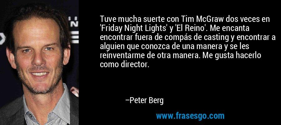 Tuve mucha suerte con Tim McGraw dos veces en 'Friday Night Lights' y 'El Reino'. Me encanta encontrar fuera de compás de casting y encontrar a alguien que conozca de una manera y se les reinventarme de otra manera. Me gusta hacerlo como director. – Peter Berg