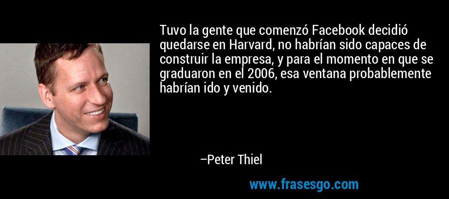 Tuvo la gente que comenzó Facebook decidió quedarse en Harvard, no habrían sido capaces de construir la empresa, y para el momento en que se graduaron en el 2006, esa ventana probablemente habrían ido y venido. – Peter Thiel