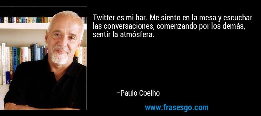 Twitter es mi bar. Me siento en la mesa y escuchar las conversaciones, comenzando por los demás, sentir la atmósfera. – Paulo Coelho