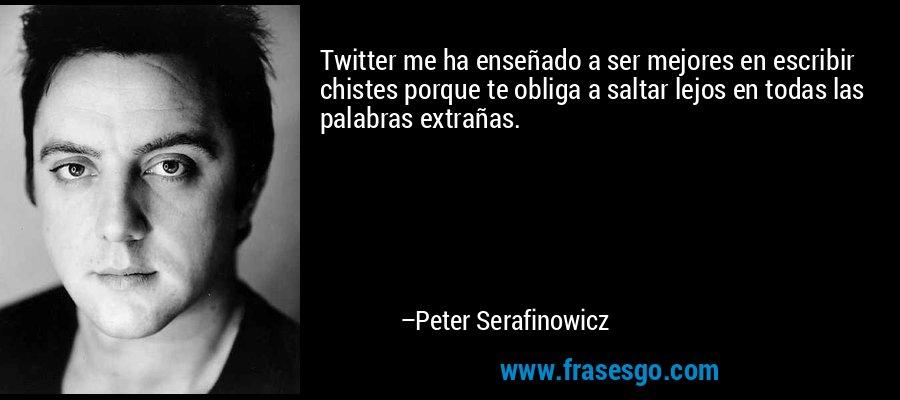 Twitter me ha enseñado a ser mejores en escribir chistes porque te obliga a saltar lejos en todas las palabras extrañas. – Peter Serafinowicz
