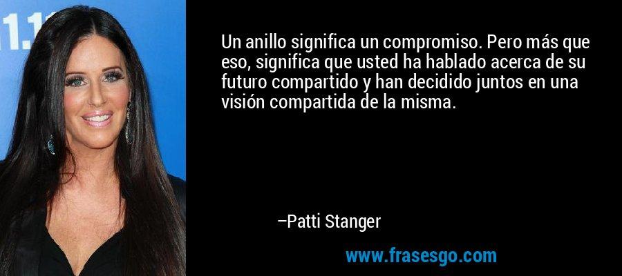 Un anillo significa un compromiso. Pero más que eso, significa que usted ha hablado acerca de su futuro compartido y han decidido juntos en una visión compartida de la misma. – Patti Stanger