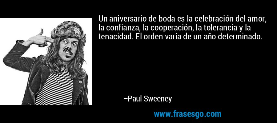 Un aniversario de boda es la celebración del amor, la confianza, la cooperación, la tolerancia y la tenacidad. El orden varía de un año determinado. – Paul Sweeney