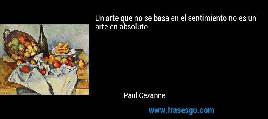 Un arte que no se basa en el sentimiento no es un arte en absoluto. – Paul Cezanne