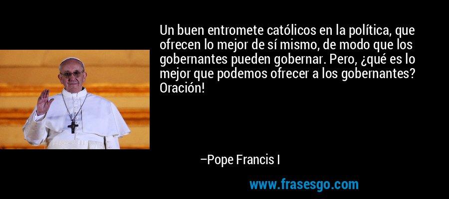 Un buen entromete católicos en la política, que ofrecen lo mejor de sí mismo, de modo que los gobernantes pueden gobernar. Pero, ¿qué es lo mejor que podemos ofrecer a los gobernantes? Oración! – Pope Francis I