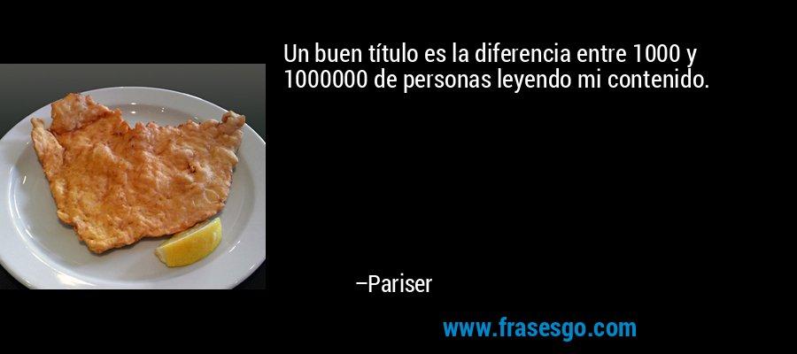 Un buen título es la diferencia entre 1000 y 1000000 de personas leyendo mi contenido. – Pariser
