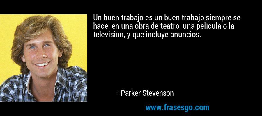 Un buen trabajo es un buen trabajo siempre se hace, en una obra de teatro, una película o la televisión, y que incluye anuncios. – Parker Stevenson