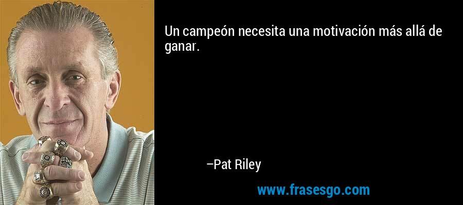 Un campeón necesita una motivación más allá de ganar. – Pat Riley