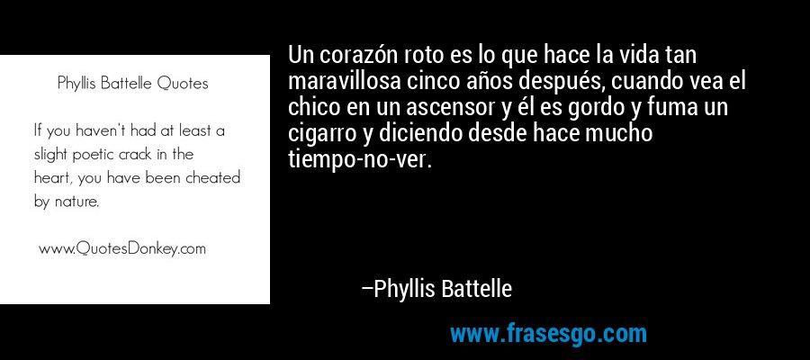 Un corazón roto es lo que hace la vida tan maravillosa cinco años después, cuando vea el chico en un ascensor y él es gordo y fuma un cigarro y diciendo desde hace mucho tiempo-no-ver. – Phyllis Battelle
