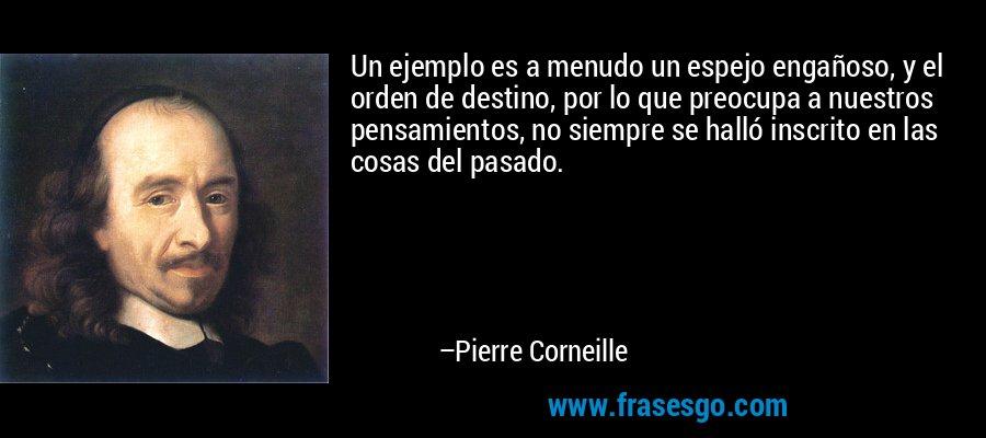 Un ejemplo es a menudo un espejo engañoso, y el orden de destino, por lo que preocupa a nuestros pensamientos, no siempre se halló inscrito en las cosas del pasado. – Pierre Corneille