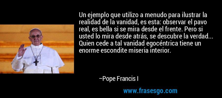 Un ejemplo que utilizo a menudo para ilustrar la realidad de la vanidad, es esta: observar el pavo real, es bella si se mira desde el frente. Pero si usted lo mira desde atrás, se descubre la verdad... Quien cede a tal vanidad egocéntrica tiene un enorme escondite miseria interior. – Pope Francis I