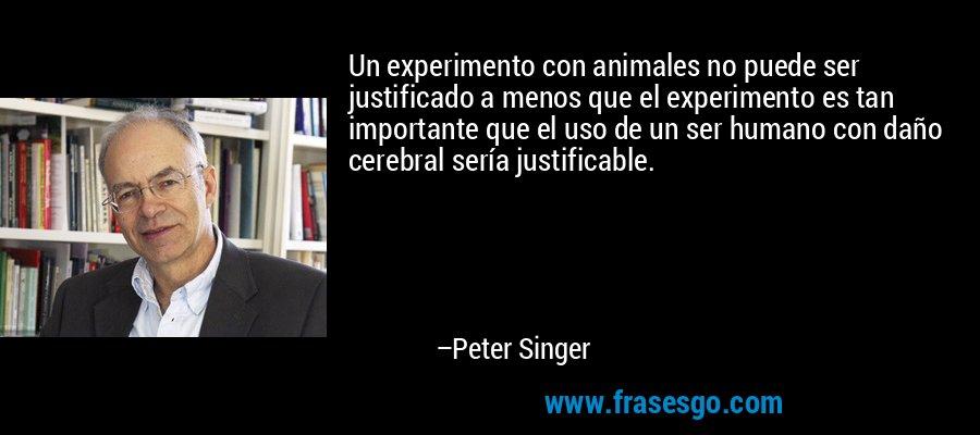 Un experimento con animales no puede ser justificado a menos que el experimento es tan importante que el uso de un ser humano con daño cerebral sería justificable. – Peter Singer
