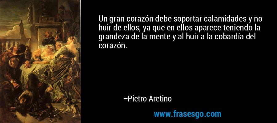 Un gran corazón debe soportar calamidades y no huir de ellos, ya que en ellos aparece teniendo la grandeza de la mente y al huir a la cobardía del corazón. – Pietro Aretino
