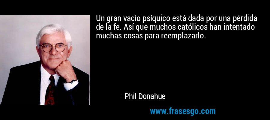 Un gran vacío psíquico está dada por una pérdida de la fe. Así que muchos católicos han intentado muchas cosas para reemplazarlo. – Phil Donahue